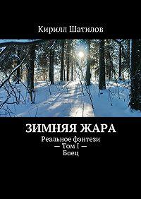 Кирилл Шатилов -Зимняяжара. Реальное фэнтези– ТомI–Боец