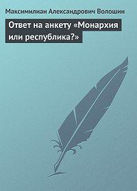 Максимилиан Александрович Волошин -Ответ на анкету «Монархия или республика?»
