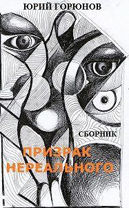 Юрий Горюнов - Призрак нереального (сборник)
