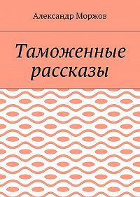 Александр Моржов -Таможенные рассказы