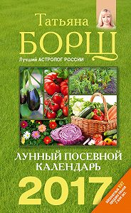Татьяна Борщ - Лунный посевной календарь на 2017 год
