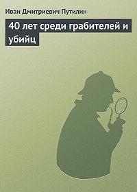 Иван Путилин -40 лет среди грабителей и убийц