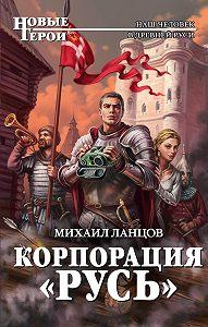 Михаил Ланцов -Корпорация «Русь»