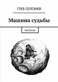 Глеб Селезнев -Машина судьбы. Рассказы