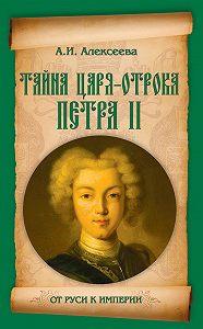 Адель Алексеева - Тайна царя-отрока Петра II