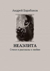 Андрей Барабанов - Неаэлита. Стихи и рассказы о любви