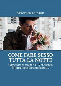Veronica Larsson -Come fare sesso tutta la notte. Come fare sesso per 2—3ore senza interruzione durante la notte