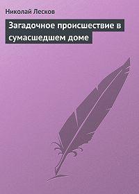 Николай Лесков -Загадочное происшествие в сумасшедшем доме