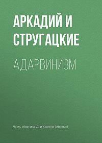 Аркадий и Борис Стругацкие -Адарвинизм