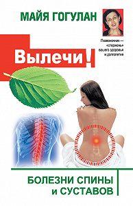 Майя Гогулан -Вылечи! Болезни спины и суставов