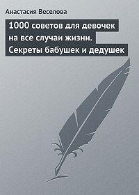 Анастасия Веселова -1000 советов для девочек на все случаи жизни. Секреты бабушек и дедушек