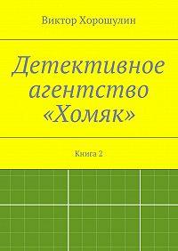 Виктор Хорошулин -Детективное агентство «Хомяк». Книга2