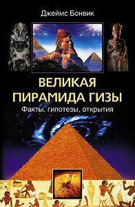 Джеймс Бонвик -Великая пирамида Гизы. Факты, гипотезы, открытия