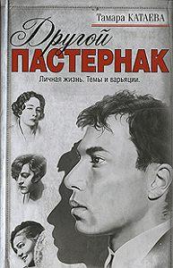 Тамара Катаева - Другой Пастернак: Личная жизнь. Темы и варьяции