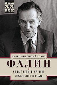 Валентин Фалин -Конфликты в Кремле. Сумерки богов по-русски