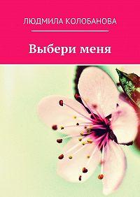 Людмила Колобанова - Выбери меня