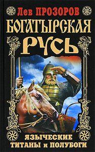 Лев Прозоров -Богатырская Русь. Языческие титаны и полубоги
