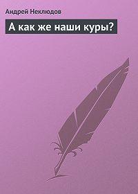 Андрей Неклюдов -А как же наши куры?