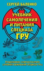 Сергей Баленко -Учебник самолечения и питания Спецназа ГРУ. Продолжение супербестселлера «Учебник выживания Спецназа ГРУ»