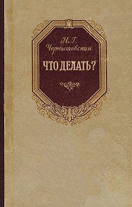 Николай Гаврилович Чернышевский -Что делать?