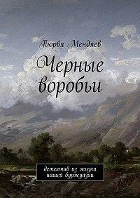 Пюрвя Мендяев -Черные воробьи. Детектив изжизни нашей буржуазии
