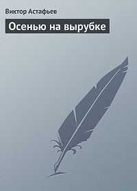 Виктор Астафьев -Осенью на вырубке