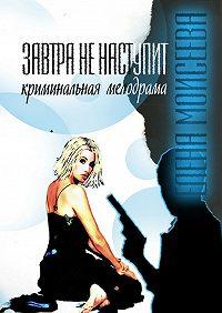 Елена Моисеева - Завтра ненаступит