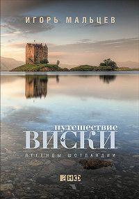 Игорь Мальцев -Путешествие виски: Легенды Шотландии