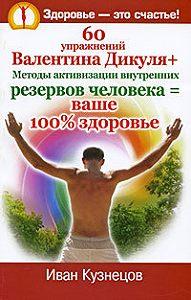 Иван Кузнецов -60 упражнений Валентина Дикуля + Методы активизации внутренних резервов человека = ваше 100% здоровье