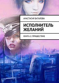 Анастасия Баталова -Исполнитель желаний. Книга 2: Пришествие