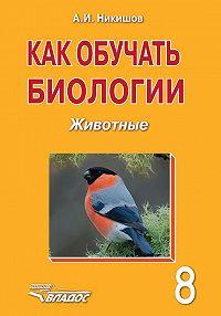 Александр Никишов -Как обучать биологии. Животные. 8класс