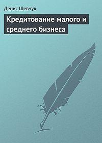 Денис Шевчук -Кредитование малого и среднего бизнеса