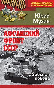 Юрий Игнатьевич Мухин -Афганский фронт СССР. Забытая победа