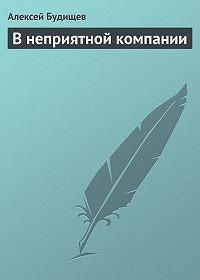 Алексей Будищев -В неприятной компании