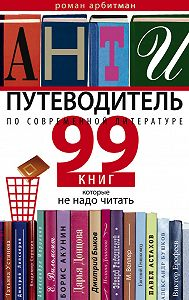 Роман Арбитман - Антипутеводитель по современной литературе. 99 книг, которые не надо читать