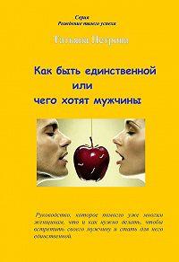 Татьяна Петрова -Как быть единственной, или Чего хотят мужчины