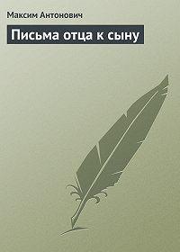 Максим Антонович - Письма отца к сыну