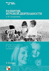 Л. Н. Галигузова -Развитие игровой деятельности. Игры и занятия с детьми раннего возраста. 1-3 года