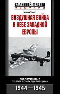 Майлз Трипп - Воздушная война в небе Западной Европы. Воспоминания пилота бомбардировщика. 1944-1945
