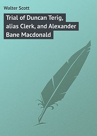 Walter Scott -Trial of Duncan Terig, alias Clerk, and Alexander Bane Macdonald