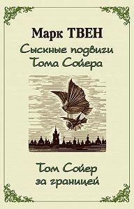 Марк Твен -Сыскные подвиги Тома Сойера. Том Сойер за границей (сборник)