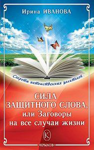 Ирина Иванова -Сила защитного слова, или Заговоры на все случаи жизни