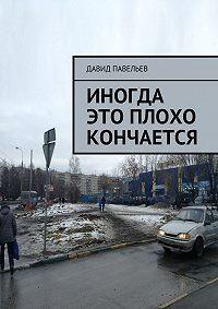 Давид Павельев -Иногда это плохо кончается