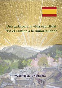 Vyacheslav I. Yatsenko -Una guía para la vida espiritual. «Enel camino ala inmortalidad»