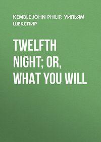 Уильям Шекспир -Twelfth Night; or, What You Will