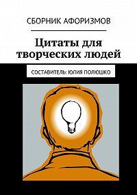 Юлия Полюшко - Цитаты для творческих людей