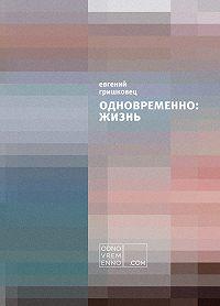Евгений Гришковец -Одновременно: жизнь