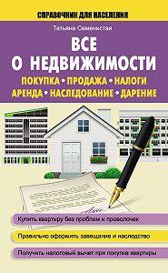 Татьяна Семенистая -Все о недвижимости. Покупка, продажа, налоги, аренда, наследование, дарение