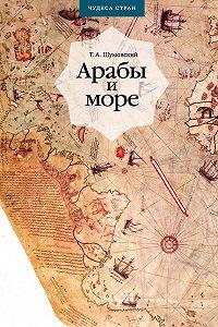 Теодор Шумовский -Арабы и море. По страницам рукописей и книг