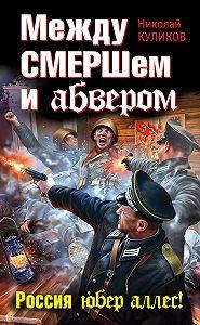Николай Куликов -Между СМЕРШем и абвером. Россия юбер аллес!